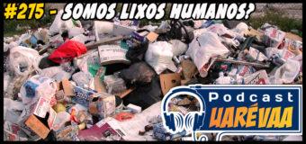 Podcast Uarévaa #275 – Somos Lixos Humanos?